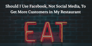 Should I Use Facebook, Not Social Media, To Get More Customers in My Restaurant